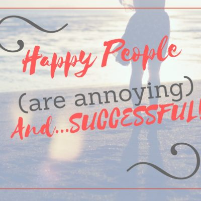 HAPPY PEOPLE ARE ANNOYING & SUCCESSFUL IN BLOGGING BUSINESS AND RELATIONSHIPS